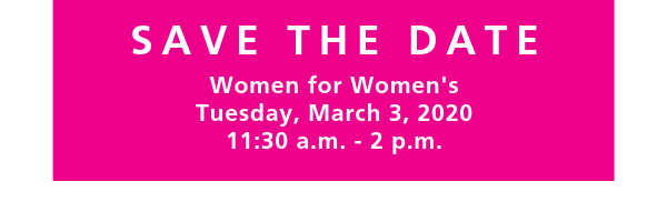 SAVE THE DATE Women for Women's Tuesday, March 3, 2020 11:30 am - 2 pm